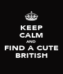 KEEP CALM AND FIND A CUTE BRITISH - Personalised Poster A4 size