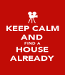KEEP CALM AND FIND A HOUSE ALREADY - Personalised Poster A4 size