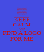KEEP CALM AND FIND A LOGO FOR ME - Personalised Poster A4 size