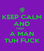 KEEP CALM AND FIND    A MAN TUH FUCK - Personalised Poster A4 size