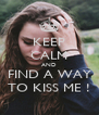 KEEP CALM AND FIND A WAY TO KISS ME ! - Personalised Poster A4 size