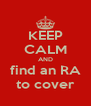 KEEP CALM AND find an RA to cover - Personalised Poster A4 size