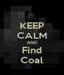 KEEP CALM AND Find Coal - Personalised Poster A4 size