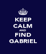 KEEP CALM AND FIND GABRIEL - Personalised Poster A4 size