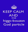 KEEP CALM  AND  FIND higgs-bouzon God particle - Personalised Poster A4 size