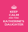 KEEP CALM AND FIND  KATHERINE'S  DAUGHTER - Personalised Poster A4 size