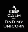 KEEP CALM AND FIND MY UNICORN - Personalised Poster A4 size
