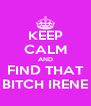 KEEP CALM AND FIND THAT BITCH IRENE - Personalised Poster A4 size
