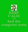 KEEP CALM AND find the computer room - Personalised Poster A4 size