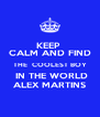 KEEP  CALM AND FIND THE  COOLEST BOY  IN THE WORLD ALEX MARTINS - Personalised Poster A4 size