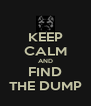 KEEP CALM AND FIND THE DUMP - Personalised Poster A4 size