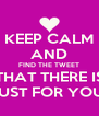 KEEP CALM AND FIND THE TWEET THAT THERE IS JUST FOR YOU! - Personalised Poster A4 size