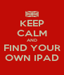 KEEP CALM AND FIND YOUR OWN IPAD - Personalised Poster A4 size