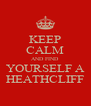 KEEP CALM AND FIND YOURSELF A HEATHCLIFF - Personalised Poster A4 size