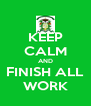 KEEP CALM AND FINISH ALL WORK - Personalised Poster A4 size