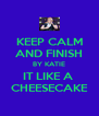 KEEP CALM AND FINISH BY KATIE IT LIKE A  CHEESECAKE - Personalised Poster A4 size