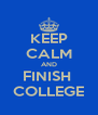 KEEP CALM AND FINISH  COLLEGE - Personalised Poster A4 size