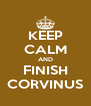 KEEP CALM AND FINISH CORVINUS - Personalised Poster A4 size