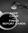 KEEP CALM AND FINISH REPORT CARDS - Personalised Poster A4 size