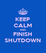 KEEP CALM AND FINISH SHUTDOWN - Personalised Poster A4 size