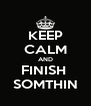 KEEP CALM AND FINISH  SOMTHIN - Personalised Poster A4 size