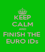 KEEP CALM AND FINISH THE  EURO IDs - Personalised Poster A4 size
