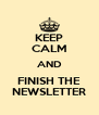 KEEP CALM AND FINISH THE NEWSLETTER - Personalised Poster A4 size