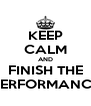 KEEP CALM AND FINISH THE PERFORMANCE - Personalised Poster A4 size