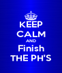 KEEP CALM AND Finish THE PH'S - Personalised Poster A4 size