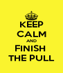 KEEP CALM AND FINISH  THE PULL - Personalised Poster A4 size