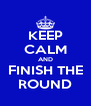 KEEP CALM AND FINISH THE ROUND - Personalised Poster A4 size