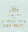 KEEP CALM AND FINISH  THE SEGMENT! - Personalised Poster A4 size