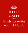 KEEP CALM AND  finish to write your THESIS - Personalised Poster A4 size