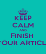 KEEP CALM AND FINISH  YOUR ARTICLE - Personalised Poster A4 size