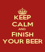 KEEP CALM AND  FINISH YOUR BEER - Personalised Poster A4 size