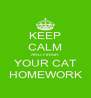 KEEP CALM AND FINISH YOUR CAT HOMEWORK - Personalised Poster A4 size