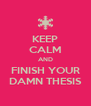 KEEP CALM AND FINISH YOUR DAMN THESIS - Personalised Poster A4 size