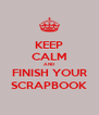 KEEP CALM AND FINISH YOUR SCRAPBOOK - Personalised Poster A4 size