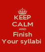 KEEP CALM AND Finish Your syllabi  - Personalised Poster A4 size