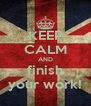 KEEP CALM AND finish your work! - Personalised Poster A4 size