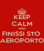 KEEP CALM AND FINISSI STO  AEROPORTO - Personalised Poster A4 size
