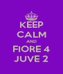 KEEP CALM AND FIORE 4 JUVE 2 - Personalised Poster A4 size