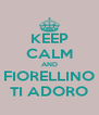 KEEP CALM AND FIORELLINO TI ADORO - Personalised Poster A4 size