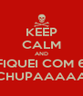 KEEP CALM AND FIQUEI COM 6 CHUPAAAAA - Personalised Poster A4 size