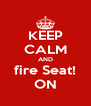 KEEP CALM AND fire Seat! ON - Personalised Poster A4 size