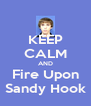 KEEP CALM AND Fire Upon Sandy Hook - Personalised Poster A4 size