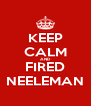 KEEP CALM AND FIRED NEELEMAN - Personalised Poster A4 size
