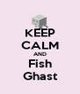 KEEP CALM AND Fish Ghast - Personalised Poster A4 size