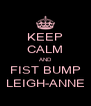 KEEP CALM AND FIST BUMP LEIGH-ANNE - Personalised Poster A4 size