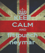 KEEP CALM AND fistpunch neymar - Personalised Poster A4 size